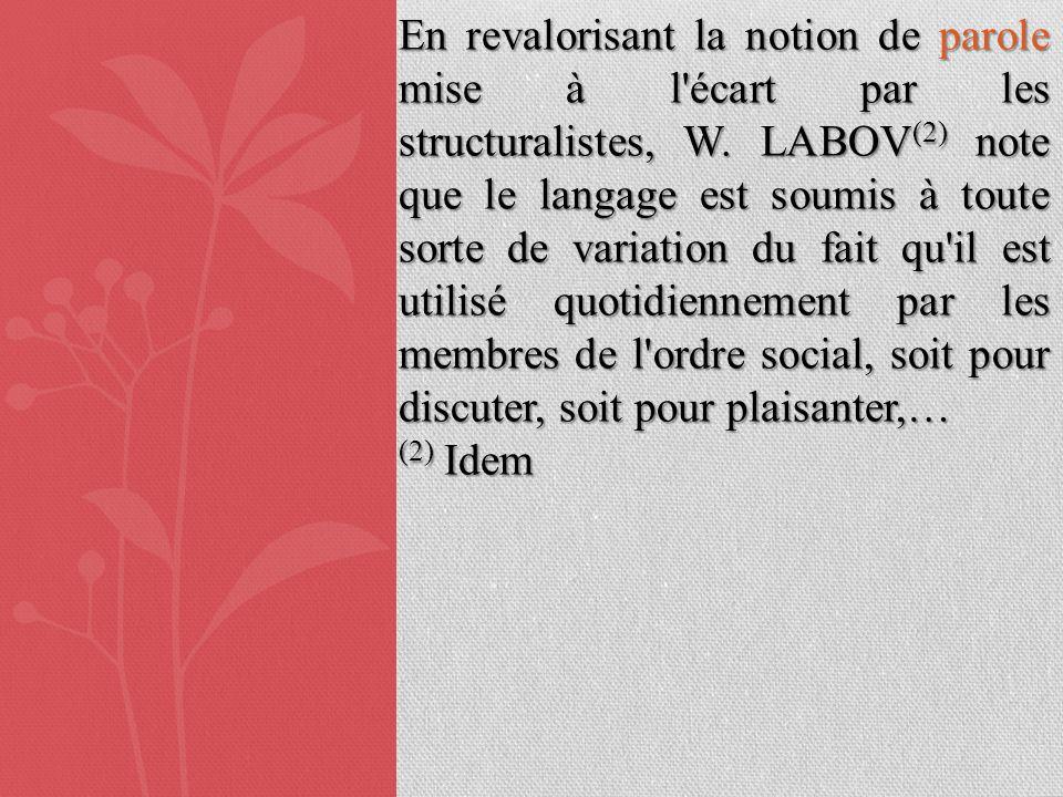 En revalorisant la notion de parole mise à l écart par les structuralistes, W. LABOV(2) note que le langage est soumis à toute sorte de variation du fait qu il est utilisé quotidiennement par les membres de l ordre social, soit pour discuter, soit pour plaisanter,…