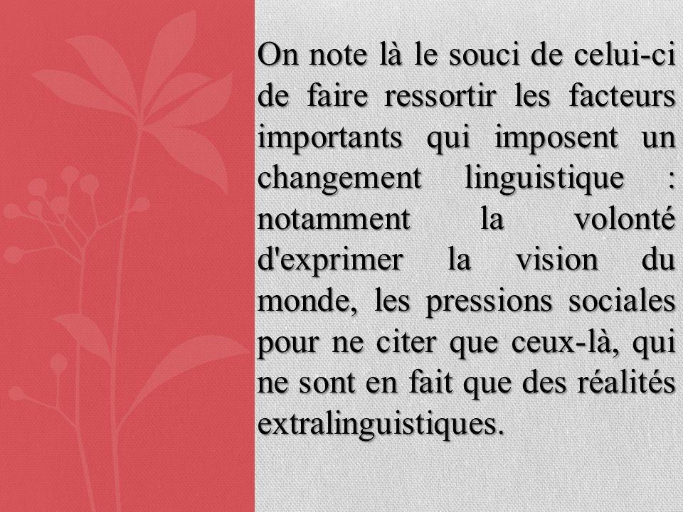 On note là le souci de celui-ci de faire ressortir les facteurs importants qui imposent un changement linguistique : notamment la volonté d exprimer la vision du monde, les pressions sociales pour ne citer que ceux-là, qui ne sont en fait que des réalités extralinguistiques.