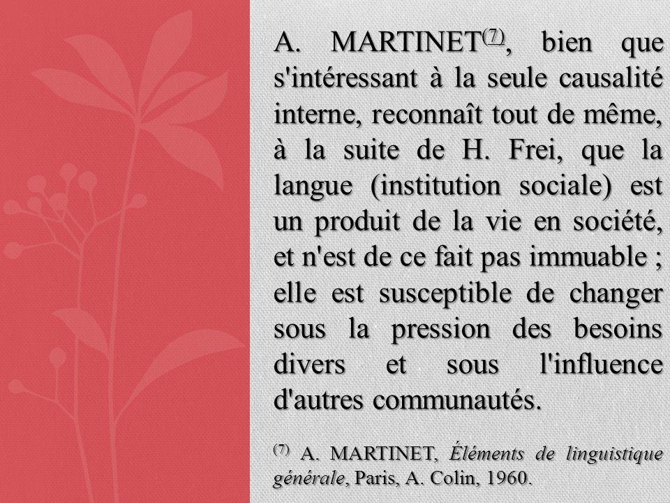 A. MARTINET(7), bien que s intéressant à la seule causalité interne, reconnaît tout de même, à la suite de H. Frei, que la langue (institution sociale) est un produit de la vie en société, et n est de ce fait pas immuable ; elle est susceptible de changer sous la pression des besoins divers et sous l influence d autres communautés.