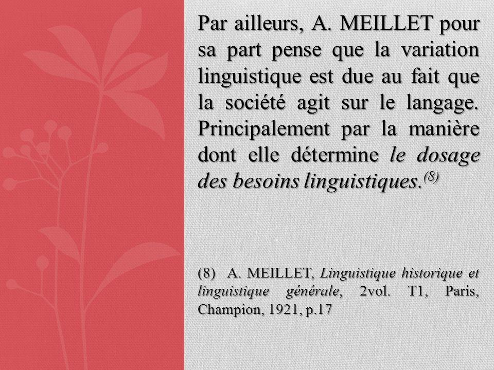 Par ailleurs, A. MEILLET pour sa part pense que la variation linguistique est due au fait que la société agit sur le langage. Principalement par la manière dont elle détermine le dosage des besoins linguistiques.(8)