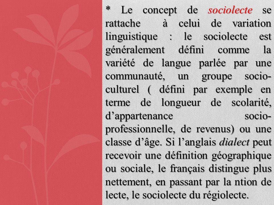 * Le concept de sociolecte se rattache à celui de variation linguistique : le sociolecte est généralement défini comme la variété de langue parlée par une communauté, un groupe socio-culturel ( défini par exemple en terme de longueur de scolarité, d'appartenance socio-professionnelle, de revenus) ou une classe d'âge.