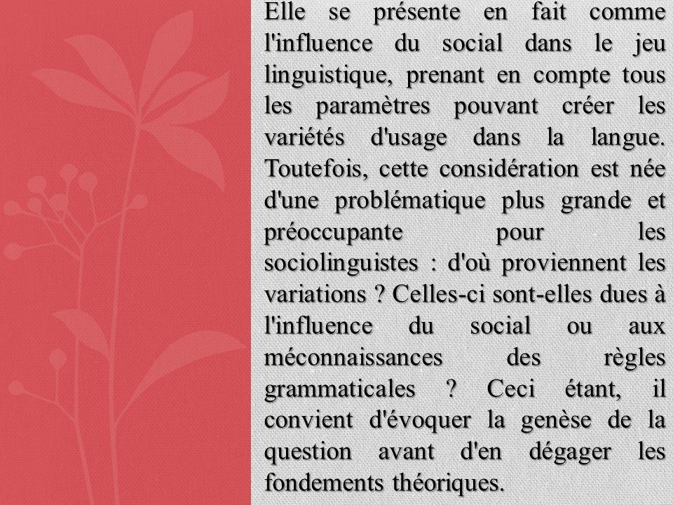 Elle se présente en fait comme l influence du social dans le jeu linguistique, prenant en compte tous les paramètres pouvant créer les variétés d usage dans la langue.