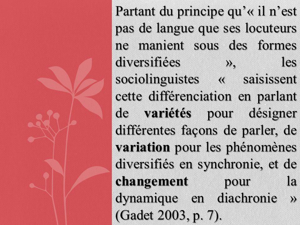Partant du principe qu'« il n'est pas de langue que ses locuteurs ne manient sous des formes diversifiées », les sociolinguistes « saisissent cette différenciation en parlant de variétés pour désigner différentes façons de parler, de variation pour les phénomènes diversifiés en synchronie, et de changement pour la dynamique en diachronie » (Gadet 2003, p.
