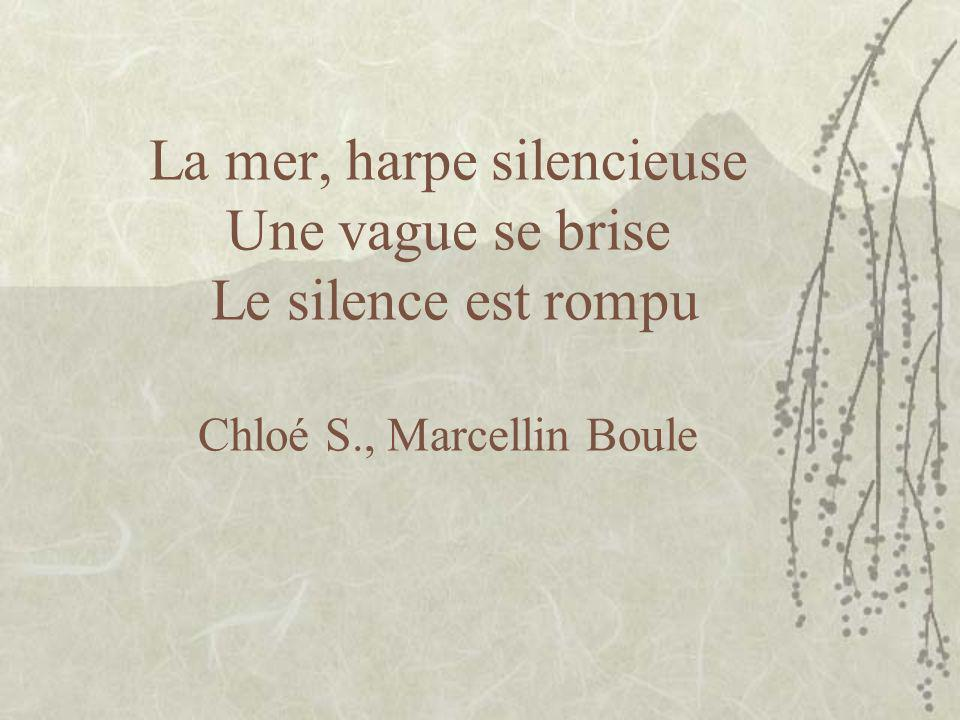 La mer, harpe silencieuse Une vague se brise Le silence est rompu Chloé S., Marcellin Boule