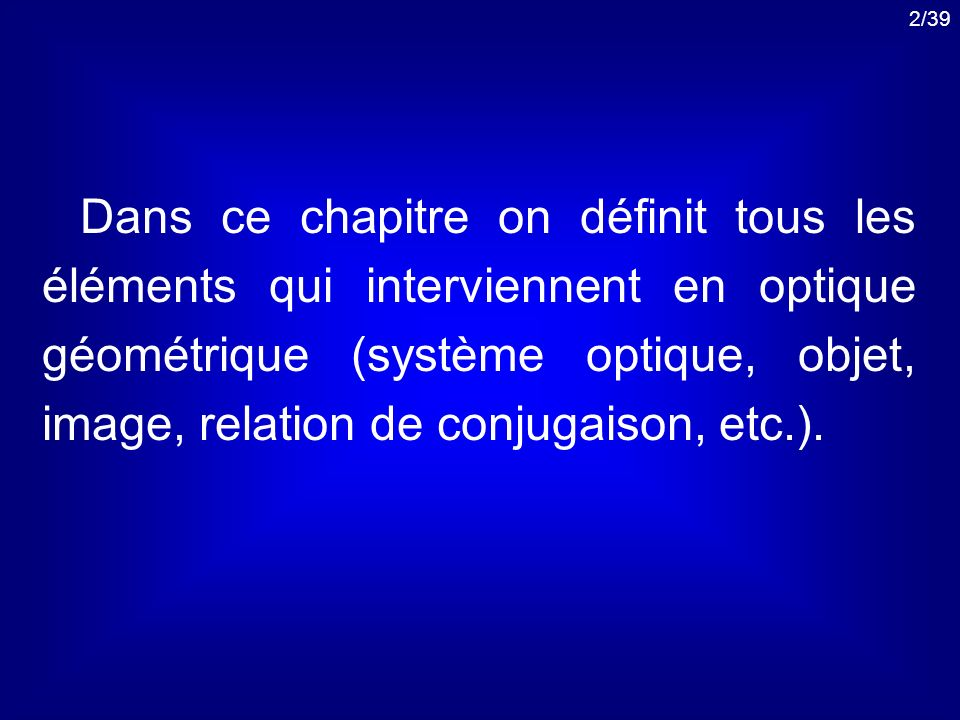 Dans ce chapitre on définit tous les éléments qui interviennent en optique géométrique (système optique, objet, image, relation de conjugaison, etc.).
