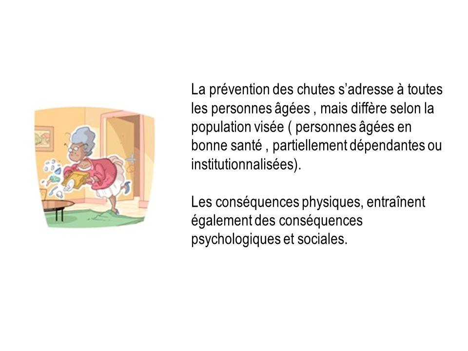 La prévention des chutes s'adresse à toutes les personnes âgées , mais diffère selon la population visée ( personnes âgées en bonne santé , partiellement dépendantes ou institutionnalisées).