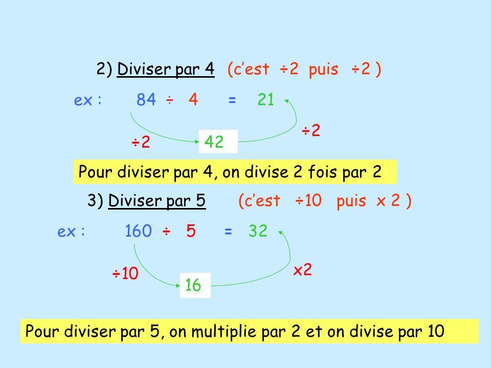 2) Diviser par 4 (c'est ÷2 puis ÷2 ) ex : 84 ÷ 4. = 21. ÷2. ÷2. 42. Pour diviser par 4, on divise 2 fois par 2.