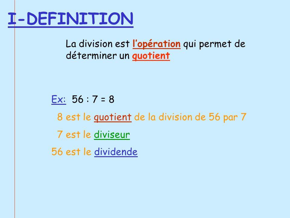 I-DEFINITION La division est l'opération qui permet de déterminer un quotient. Ex: 56 : 7 = 8. 8 est le quotient de la division de 56 par 7.
