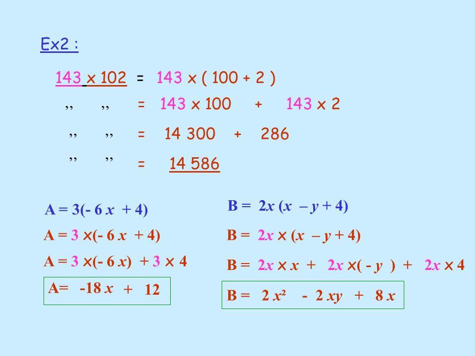 Ex2 : 143 x 102 = 143 x ( 100 + 2 ) = 143 x 100 + 143 x 2. '' '' = 14 300 + 286.