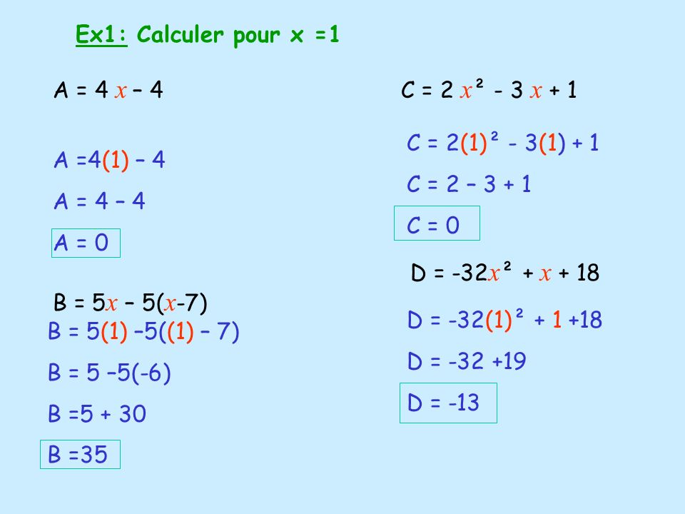Ex1: Calculer pour x =1 A = 4 x – 4. B = 5x – 5(x-7) C = 2 x² - 3 x + 1. C = 2(1)² - 3(1) + 1. C = 2 – 3 + 1.
