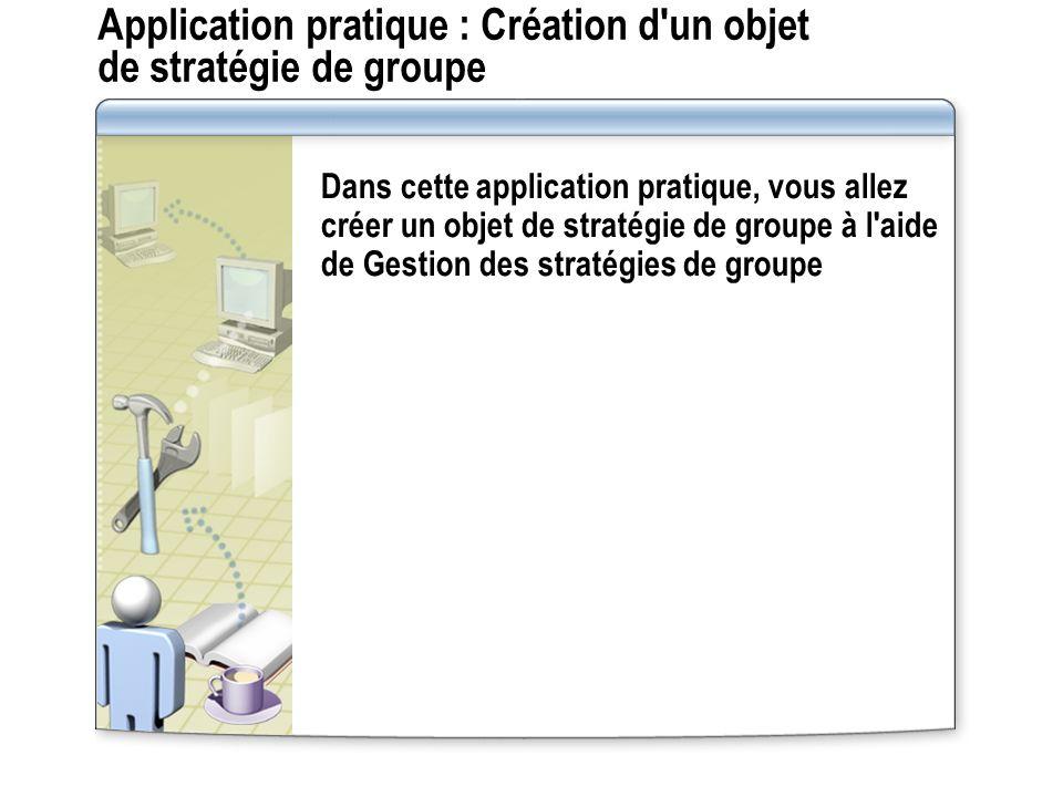 Application pratique : Création d un objet de stratégie de groupe