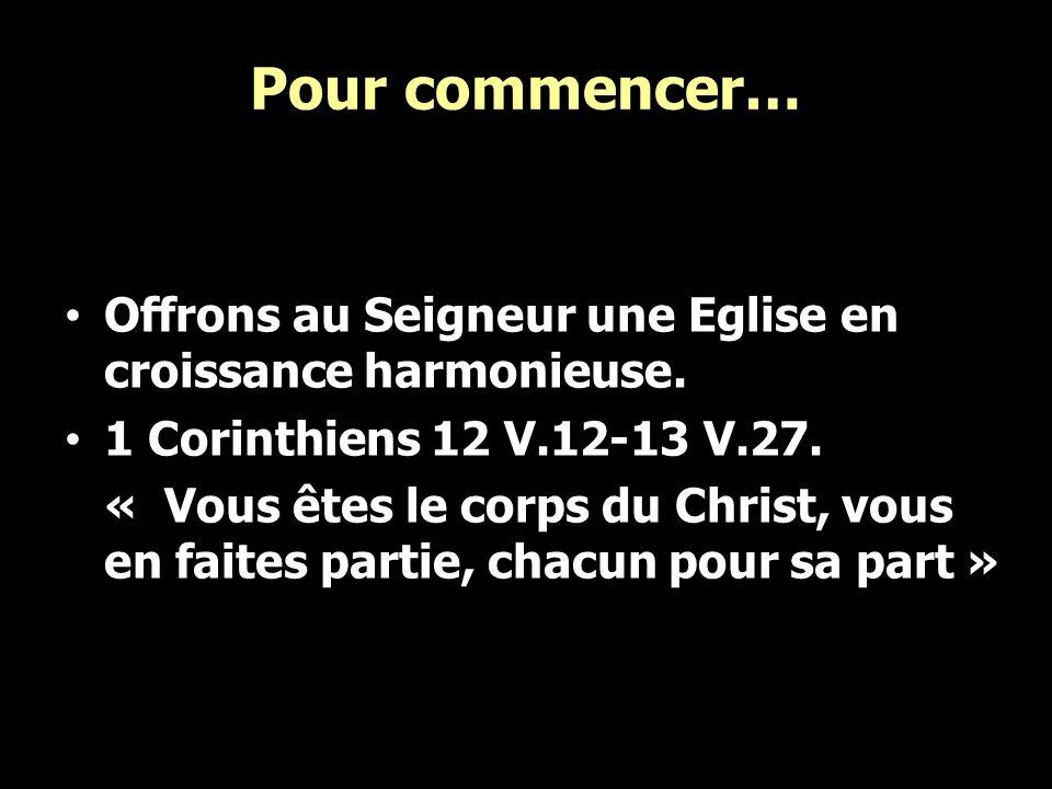 Pour commencer… Offrons au Seigneur une Eglise en croissance harmonieuse. 1 Corinthiens 12 V.12-13 V.27.