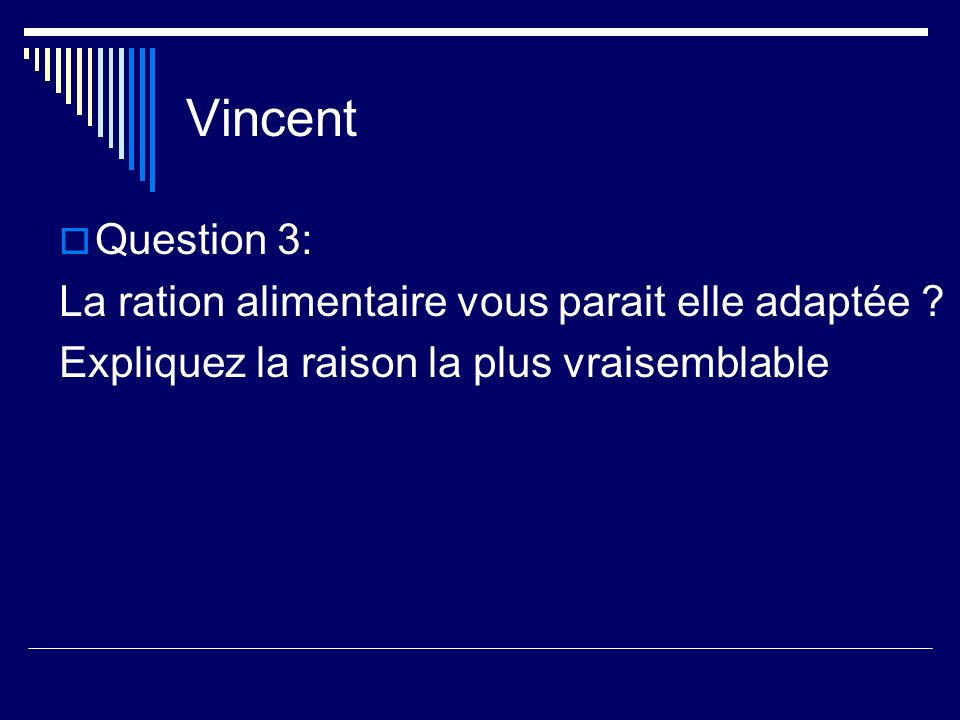 Vincent Question 3: La ration alimentaire vous parait elle adaptée