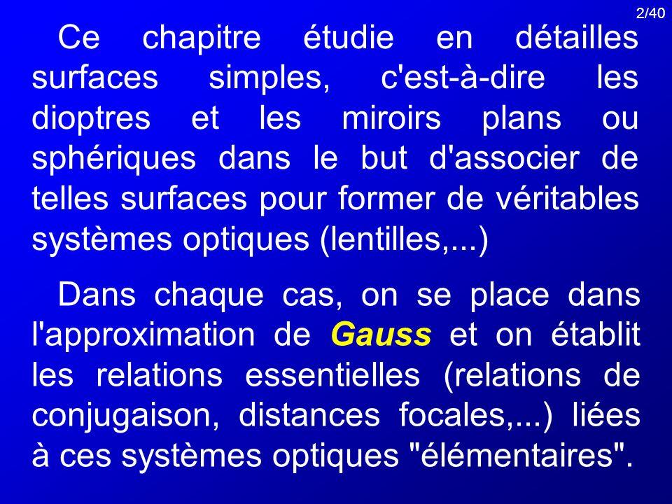 Ce chapitre étudie en détailles surfaces simples, c est-à-dire les dioptres et les miroirs plans ou sphériques dans le but d associer de telles surfaces pour former de véritables systèmes optiques (lentilles,...)