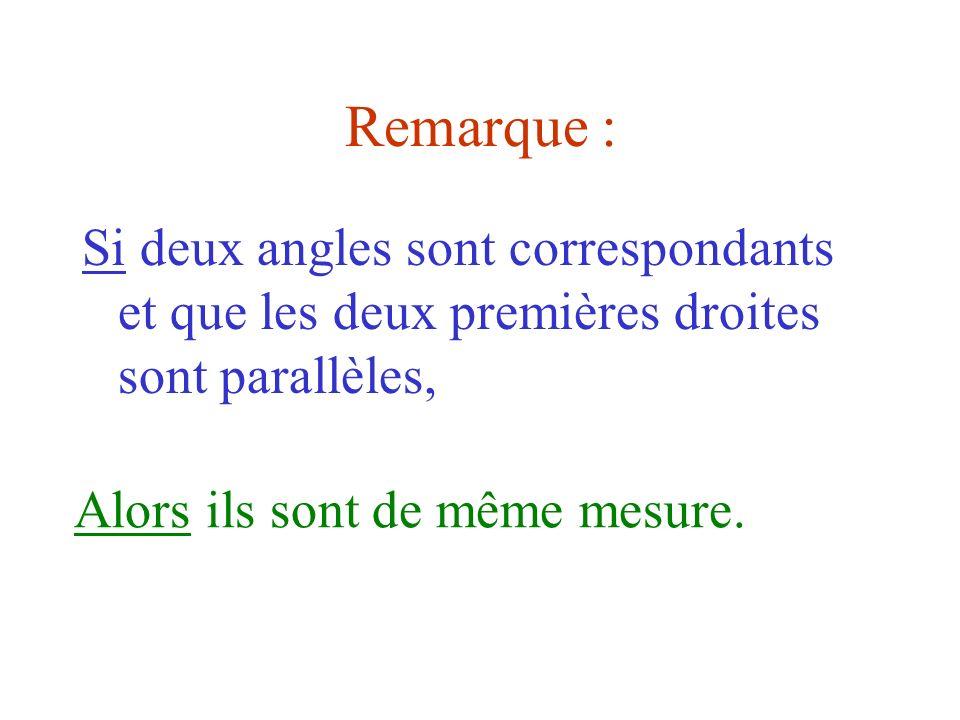Remarque :Si deux angles sont correspondants et que les deux premières droites sont parallèles, Alors ils sont de même mesure.