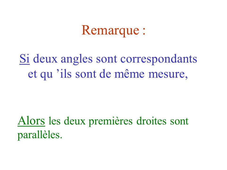 Remarque :Si deux angles sont correspondants et qu 'ils sont de même mesure, Alors les deux premières droites sont parallèles.