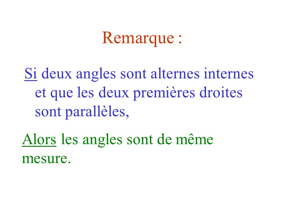 Remarque : Si deux angles sont alternes internes et que les deux premières droites sont parallèles,