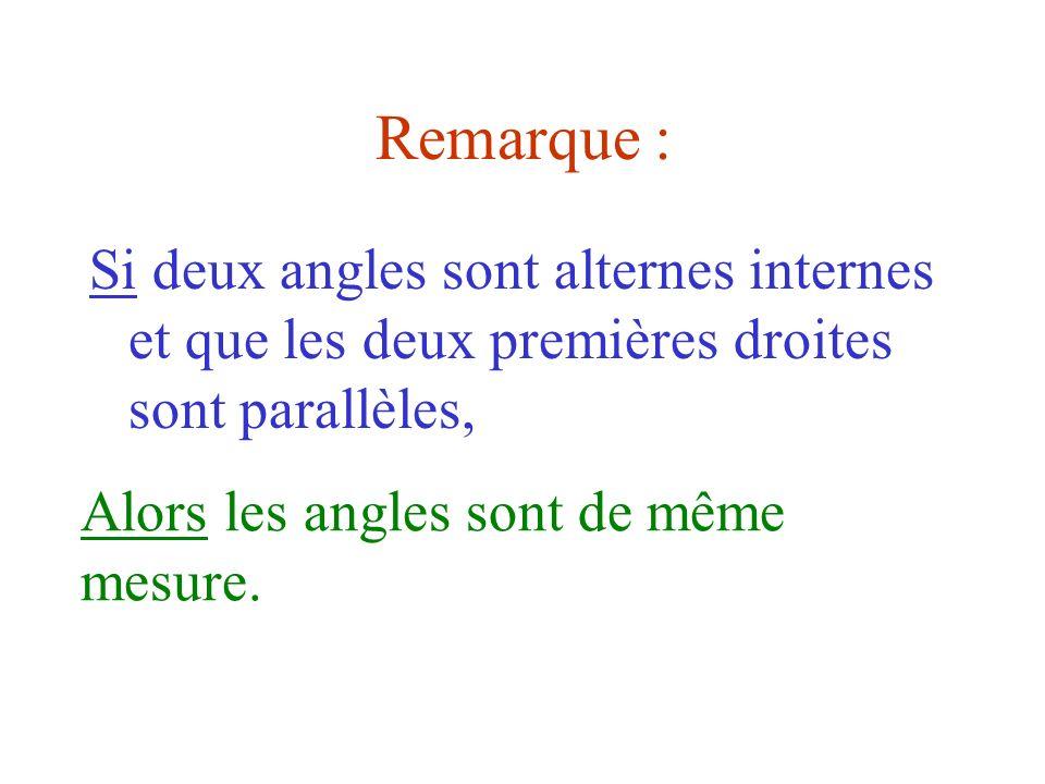 Remarque :Si deux angles sont alternes internes et que les deux premières droites sont parallèles, Alors les angles sont de même mesure.