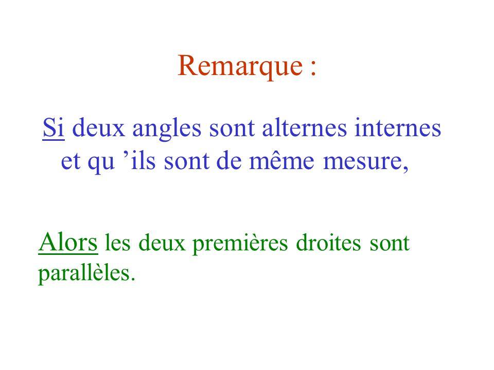 Remarque :Si deux angles sont alternes internes et qu 'ils sont de même mesure, Alors les deux premières droites sont parallèles.