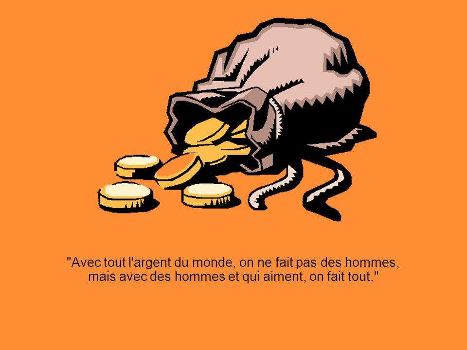 Avec tout l argent du monde, on ne fait pas des hommes, mais avec des hommes et qui aiment, on fait tout.