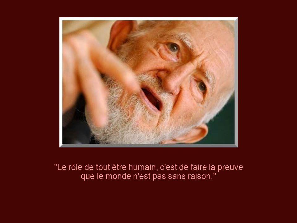 Le rôle de tout être humain, c est de faire la preuve que le monde n est pas sans raison.