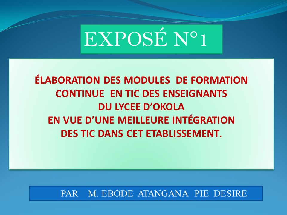 EXPOSÉ N°1 ÉLABORATION DES MODULES DE FORMATION CONTINUE EN TIC DES ENSEIGNANTS. DU LYCEE D'OKOLA.