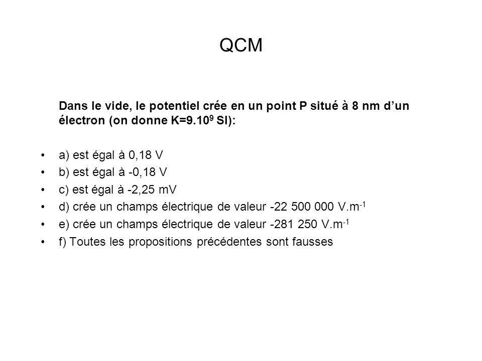 QCM Dans le vide, le potentiel crée en un point P situé à 8 nm d'un électron (on donne K=9.109 SI):