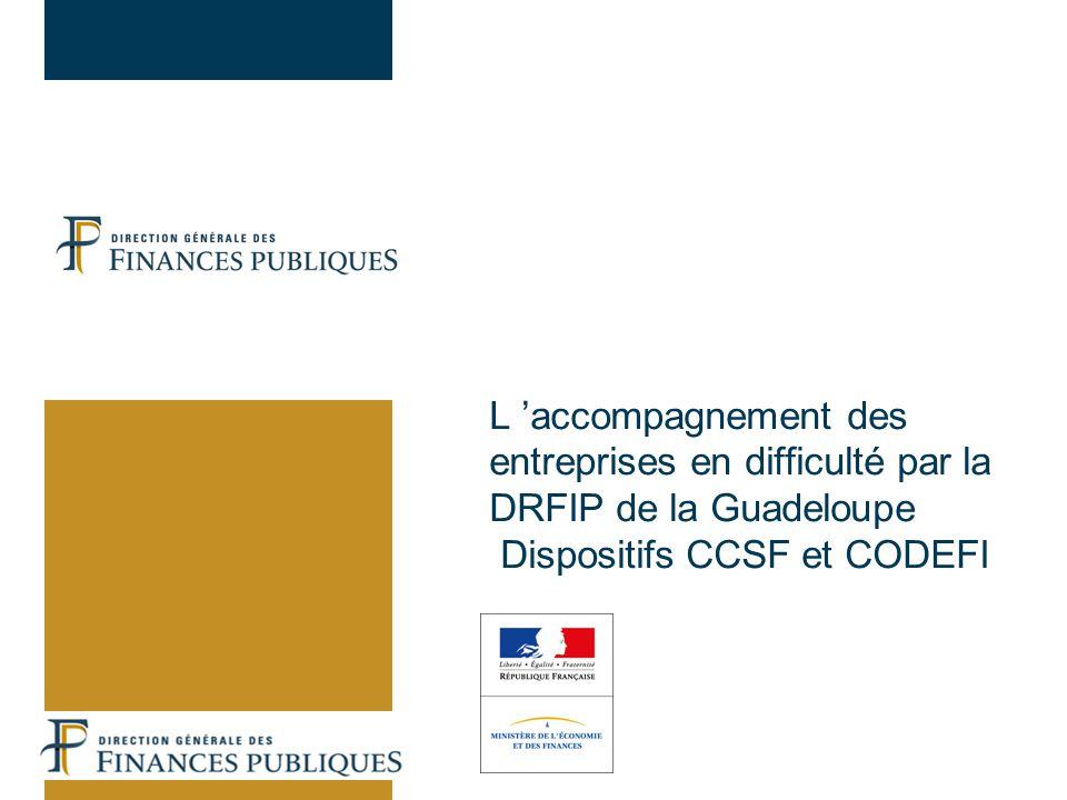 02/04/2017 L 'accompagnement des entreprises en difficulté par la DRFIP de la Guadeloupe Dispositifs CCSF et CODEFI.