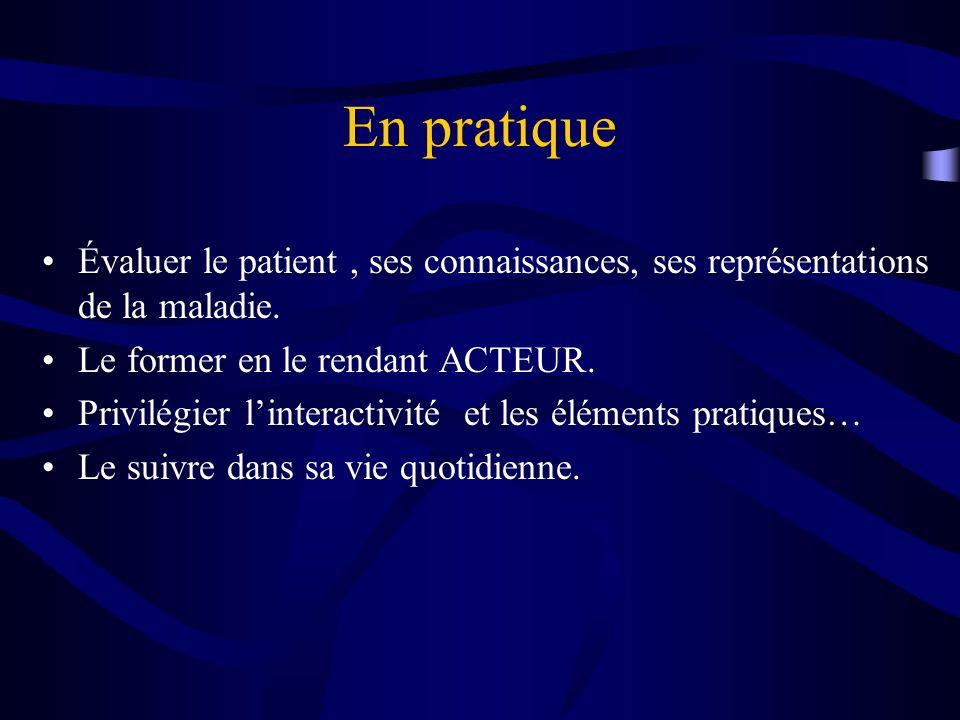 En pratique Évaluer le patient , ses connaissances, ses représentations de la maladie. Le former en le rendant ACTEUR.