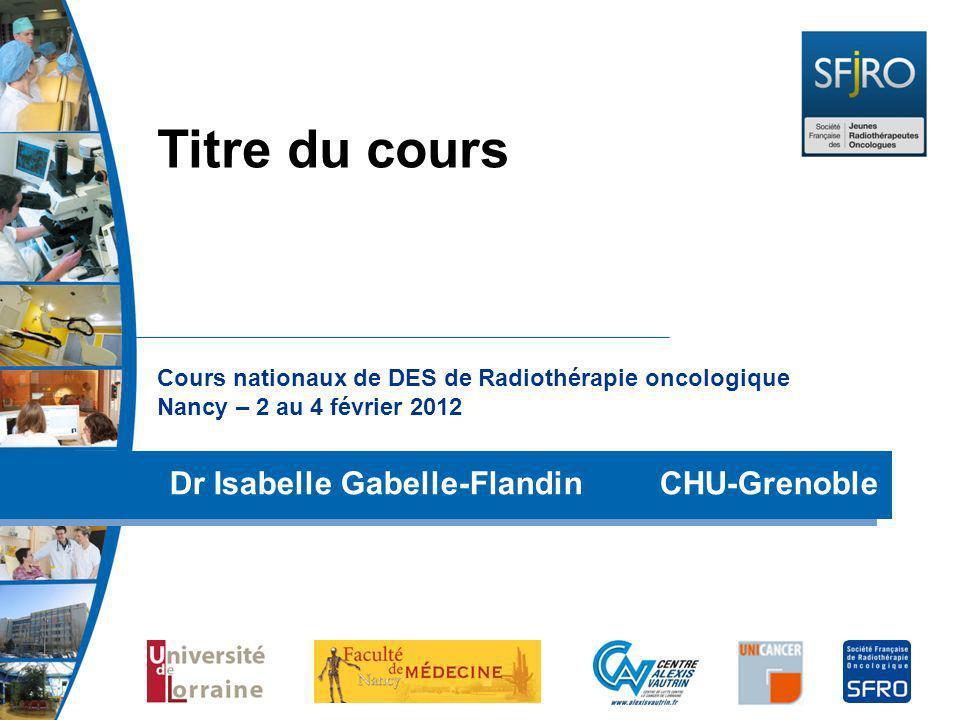 Titre du coursCours nationaux de DES de Radiothérapie oncologique Nancy – 2 au 4 février 2012.
