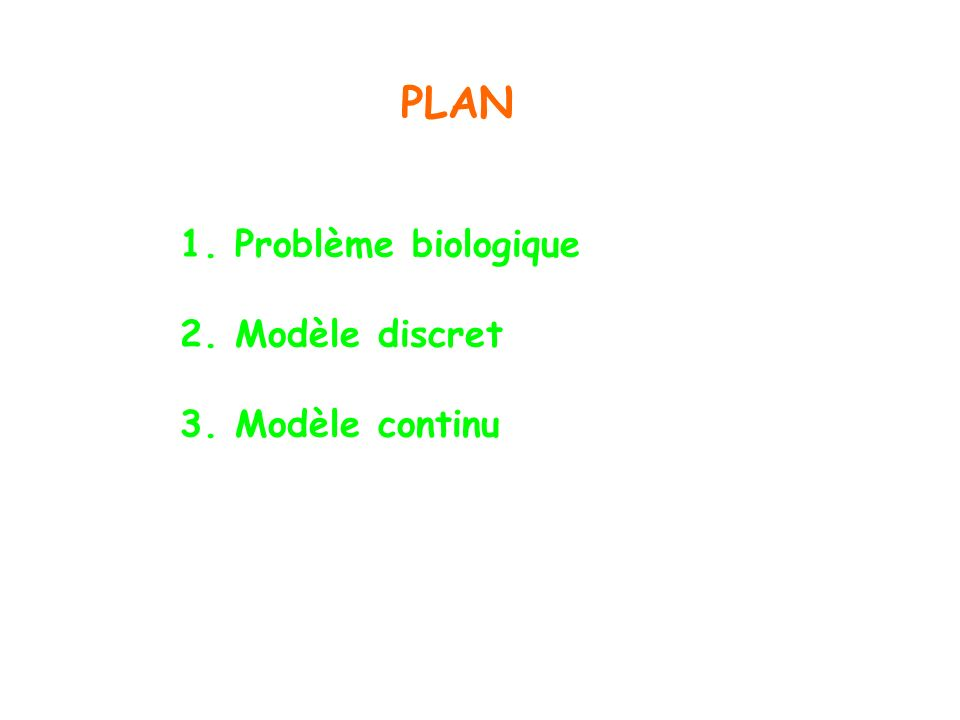 PLAN 1. Problème biologique 2. Modèle discret 3. Modèle continu