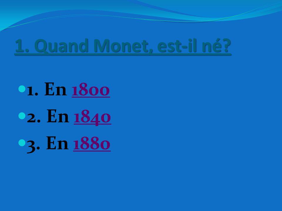 1. Quand Monet, est-il né 1. En 1800 2. En 1840 3. En 1880