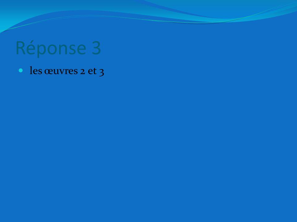 Réponse 3 les œuvres 2 et 3