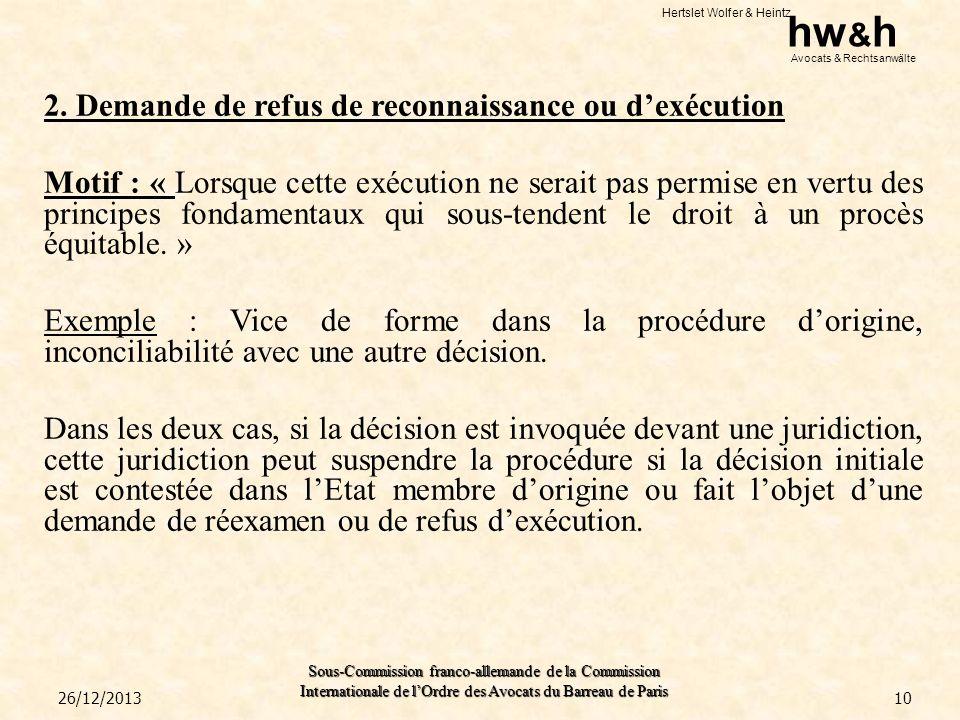 2. Demande de refus de reconnaissance ou d'exécution Motif : « Lorsque cette exécution ne serait pas permise en vertu des principes fondamentaux qui sous-tendent le droit à un procès équitable. » Exemple : Vice de forme dans la procédure d'origine, inconciliabilité avec une autre décision. Dans les deux cas, si la décision est invoquée devant une juridiction, cette juridiction peut suspendre la procédure si la décision initiale est contestée dans l'Etat membre d'origine ou fait l'objet d'une demande de réexamen ou de refus d'exécution.