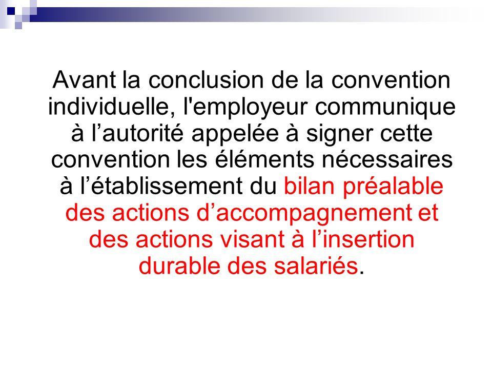 Avant la conclusion de la convention individuelle, l employeur communique à l'autorité appelée à signer cette convention les éléments nécessaires à l'établissement du bilan préalable des actions d'accompagnement et des actions visant à l'insertion durable des salariés.