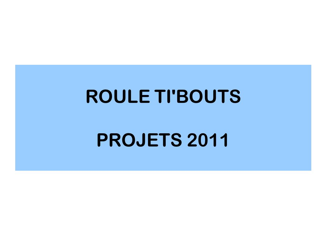 ROULE TI BOUTS PROJETS 2011