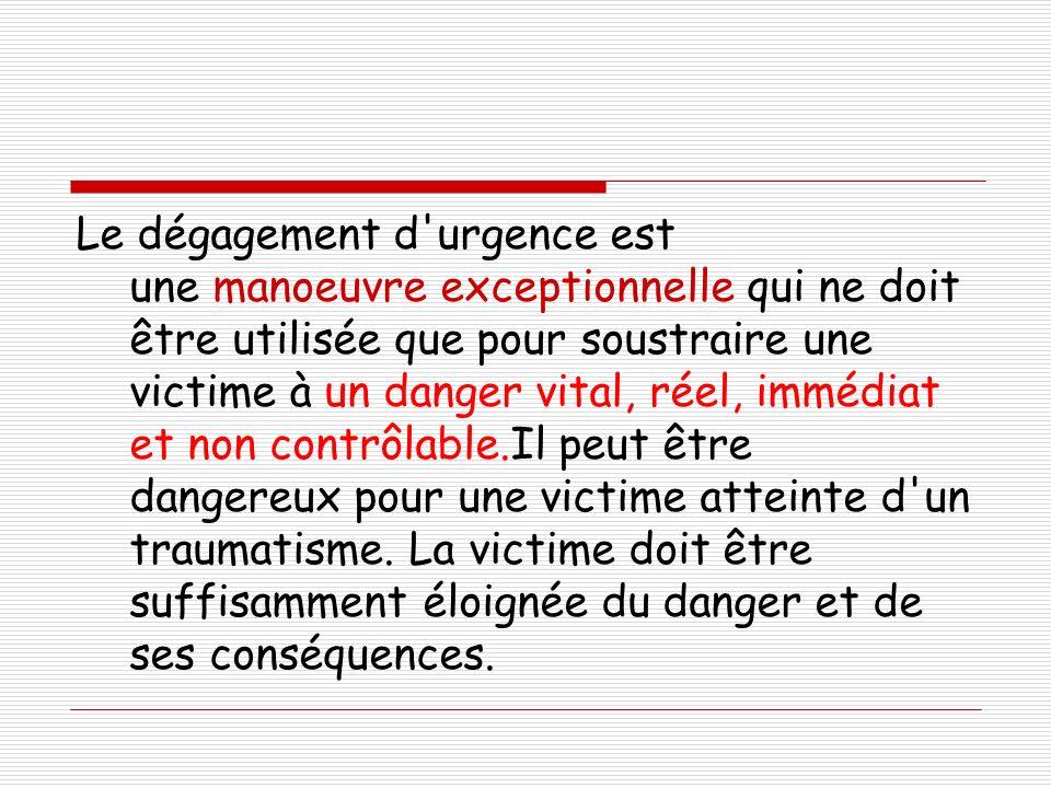 Le dégagement d urgence est une manoeuvre exceptionnelle qui ne doit être utilisée que pour soustraire une victime à un danger vital, réel, immédiat et non contrôlable.Il peut être dangereux pour une victime atteinte d un traumatisme.