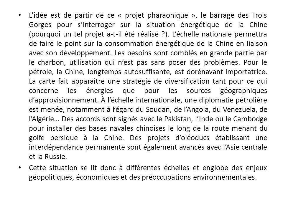 L'idée est de partir de ce « projet pharaonique », le barrage des Trois Gorges pour s'interroger sur la situation énergétique de la Chine (pourquoi un tel projet a-t-il été réalisé ). L'échelle nationale permettra de faire le point sur la consommation énergétique de la Chine en liaison avec son développement. Les besoins sont comblés en grande partie par le charbon, utilisation qui n'est pas sans poser des problèmes. Pour le pétrole, la Chine, longtemps autosuffisante, est dorénavant importatrice. La carte fait apparaître une stratégie de diversification tant pour ce qui concerne les énergies que pour les sources géographiques d'approvisionnement. À l'échelle internationale, une diplomatie pétrolière est menée, notamment à l'égard du Soudan, de l'Angola, du Venezuela, de l'Algérie… Des accords sont signés avec le Pakistan, l'Inde ou le Cambodge pour installer des bases navales chinoises le long de la route menant du golfe persique à la Chine. Des projets d'oléoducs établissant une interdépendance permanente sont également avancés avec l'Asie centrale et la Russie.