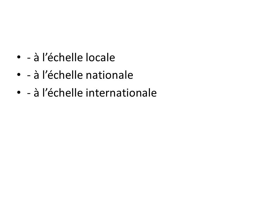 - à l'échelle locale - à l'échelle nationale - à l'échelle internationale