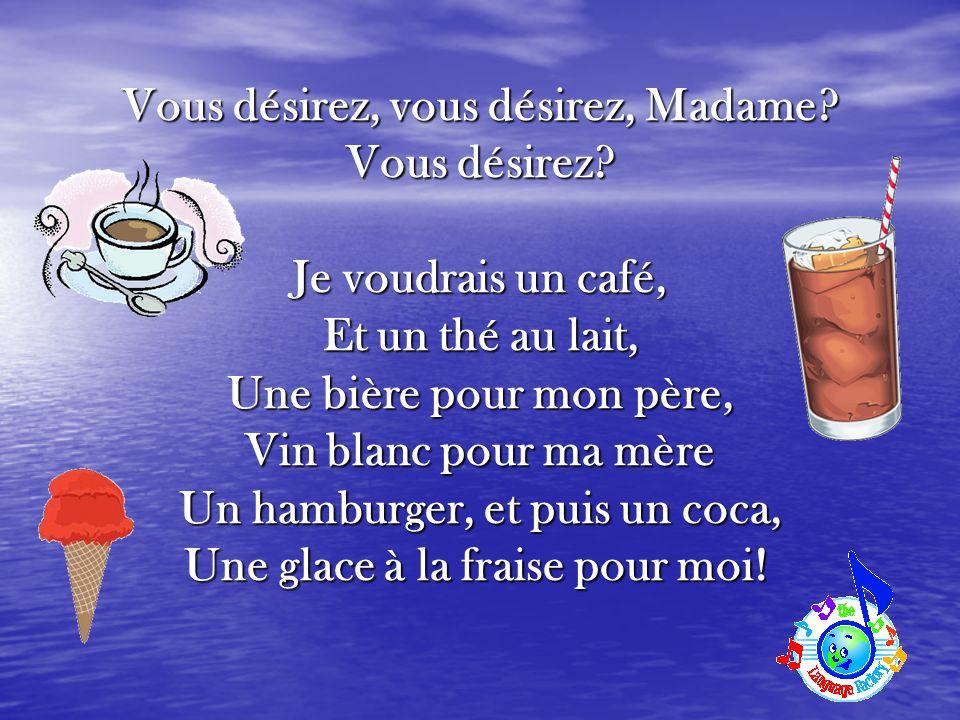 Vous désirez, vous désirez, Madame Vous désirez Je voudrais un café,
