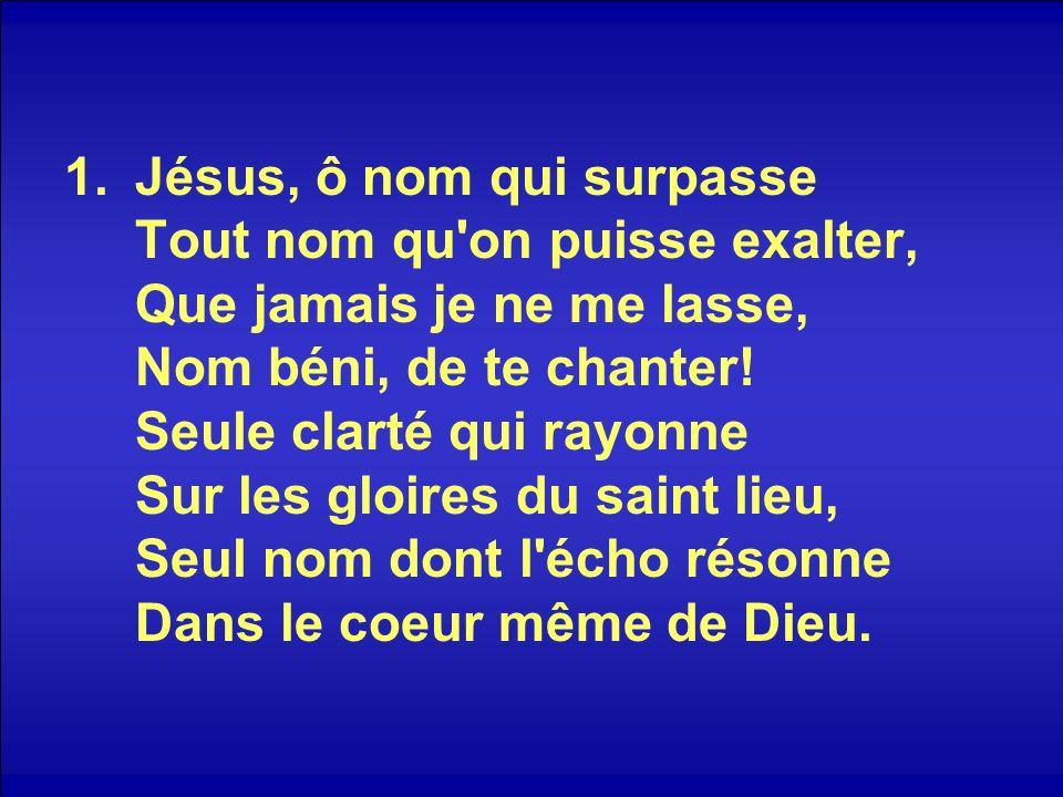 Jésus, ô nom qui surpasse Tout nom qu on puisse exalter, Que jamais je ne me lasse, Nom béni, de te chanter.