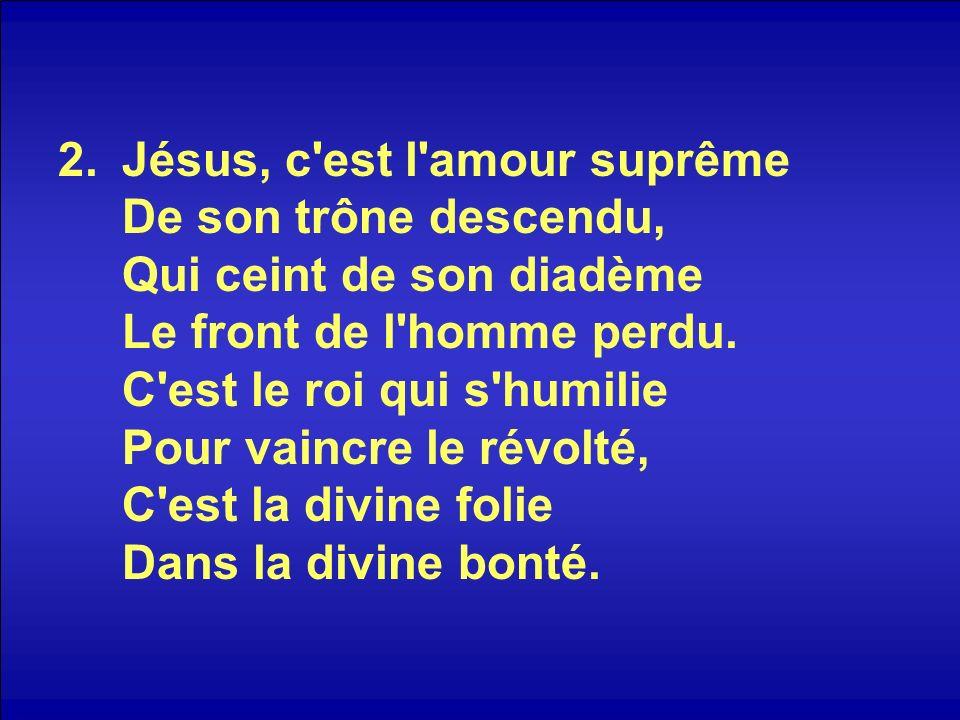 Jésus, c est l amour suprême De son trône descendu, Qui ceint de son diadème Le front de l homme perdu.