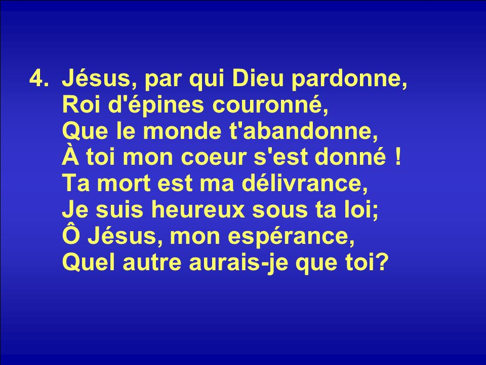 Jésus, par qui Dieu pardonne, Roi d épines couronné, Que le monde t abandonne, À toi mon coeur s est donné .