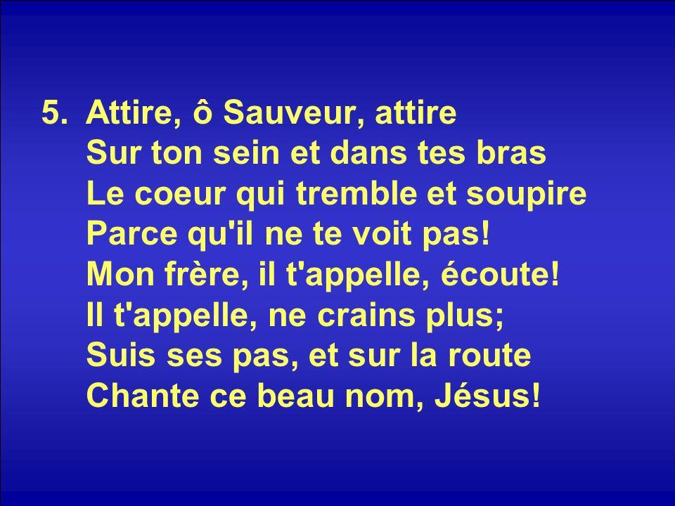 Attire, ô Sauveur, attire Sur ton sein et dans tes bras Le coeur qui tremble et soupire Parce qu il ne te voit pas.