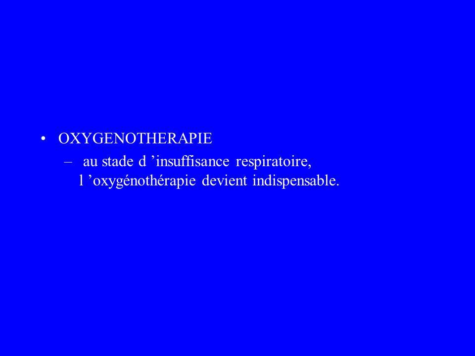 OXYGENOTHERAPIE au stade d 'insuffisance respiratoire, l 'oxygénothérapie devient indispensable.