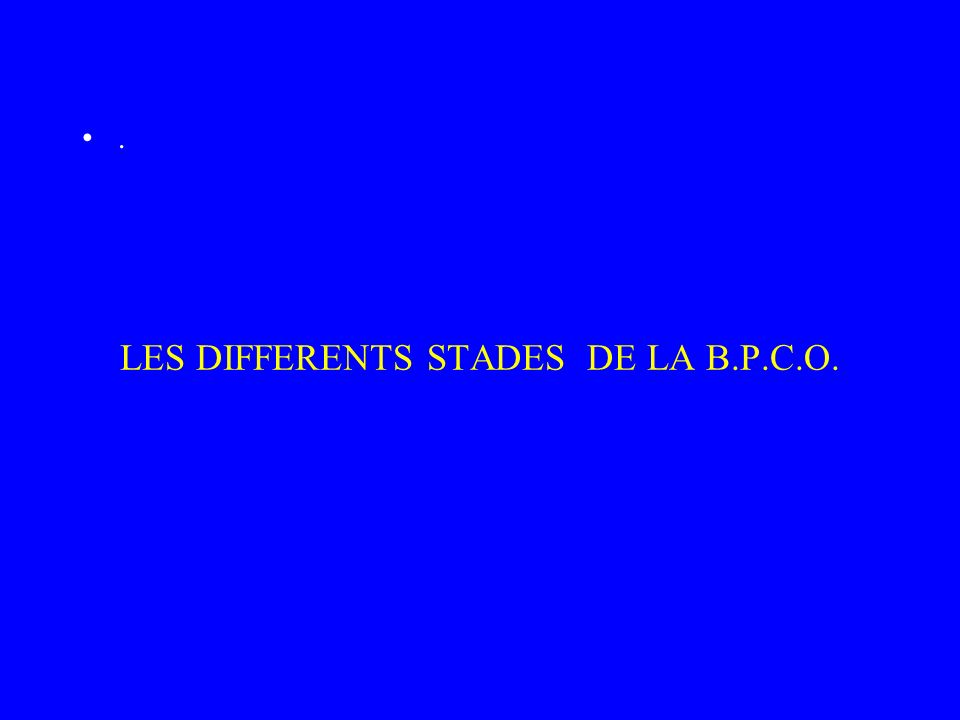 LES DIFFERENTS STADES DE LA B.P.C.O.