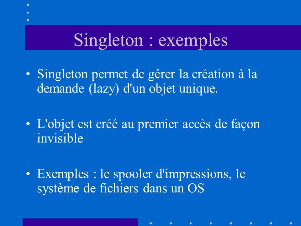 Singleton : exemples Singleton permet de gérer la création à la demande (lazy) d un objet unique.