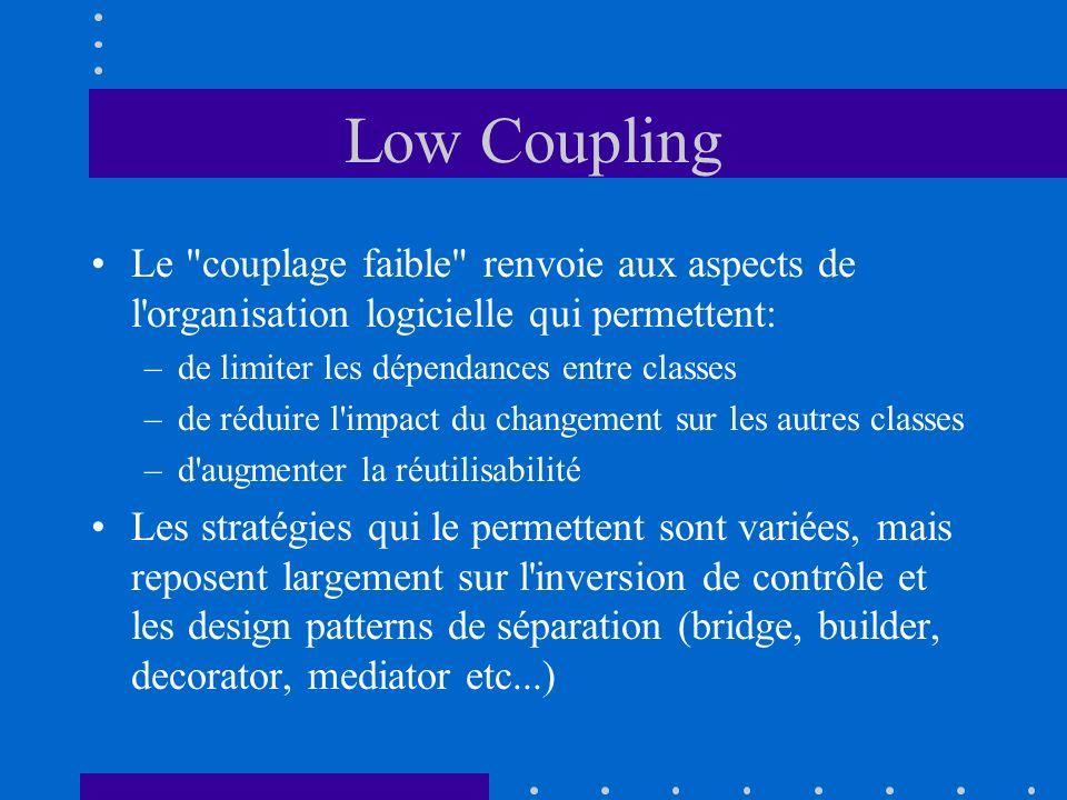 Low Coupling Le couplage faible renvoie aux aspects de l organisation logicielle qui permettent: de limiter les dépendances entre classes.
