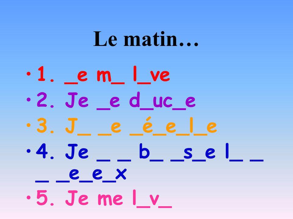 Le matin… 1. _e m_ l_ve 2. Je _e d_uc_e 3. J_ _e _é_e_l_e