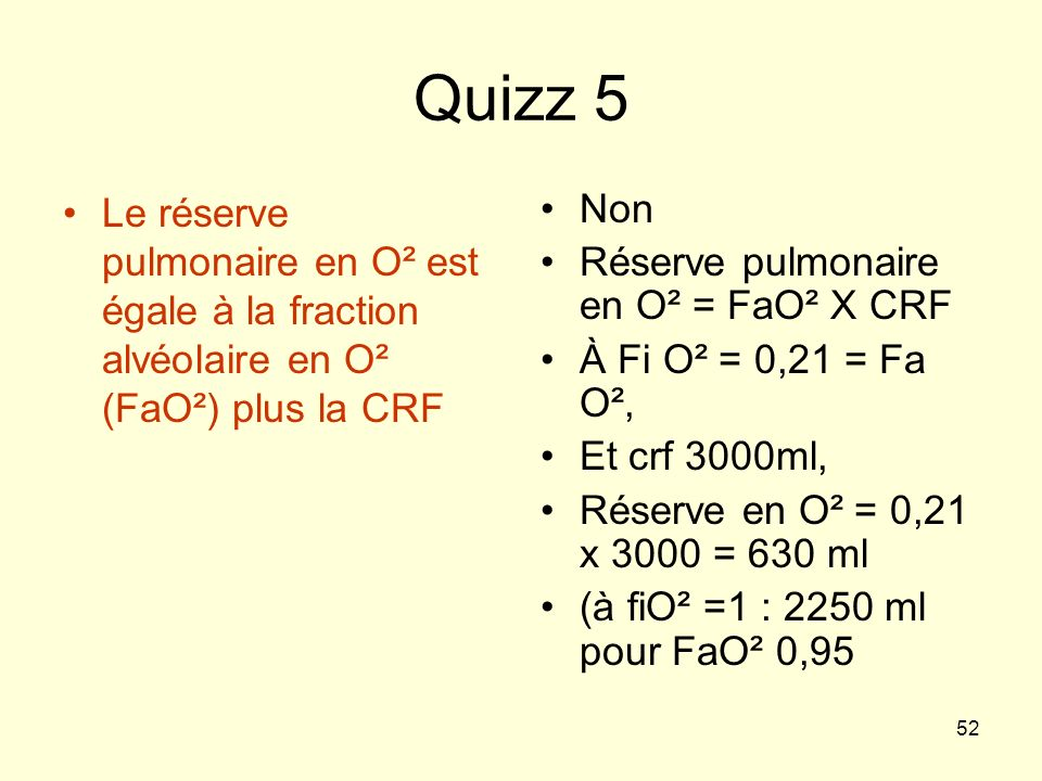Quizz 5 Le réserve pulmonaire en O² est égale à la fraction alvéolaire en O² (FaO²) plus la CRF. Non.